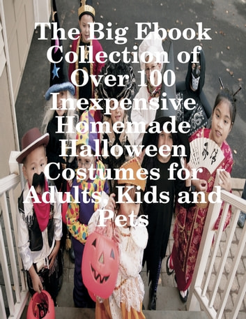 The Big Ebook Collection of Over 100 Inexpensive Homemade Halloween Costumes for Adults Kids and & The Big Ebook Collection of Over 100 Inexpensive Homemade Halloween ...