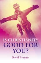 Is Christianity Good for You? ebook by David Fontana