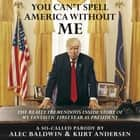 You Can't Spell America Without Me - The Really Tremendous Inside Story of My Fantastic First Year as President Donald J. Trump (A So-Called Parody) audiobook by Alec Baldwin, Kurt Andersen, Alec Baldwin, Kurt Andersen, Oliver Wyman