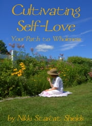 Cultivating Self-Love: Your Path to Wholeness ebook by Nikki Starcat Shields