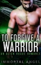To Forgive a Warrior: An Alien Rogue Romance (Starflight Academy Graduates Book 4) ebook by Immortal Angel