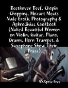 Beethoven Beef, Chopin Chopping, Mozart Meats Nude Erotic Photography & Aphrodisiac Cookbook (Naked Beautiful Women on Violin, Guitar, Piano, Drums, Horn Trumpet, & Saxophone Show Their Brass) ebook by XXXpose Free