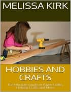 Hobbies and Crafts: The Ultimate Guide to Paper Crafts, Holiday Crafts and More ebook by Melissa Kirk