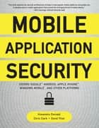 Mobile Application Security - Protecting Mobile Devices and their Applications ebook by Himanshu Dwivedi, Chris Clark, David Thiel