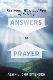 The What, Why, and How of Getting Answers to Prayer ebook by Alan J. Christensen