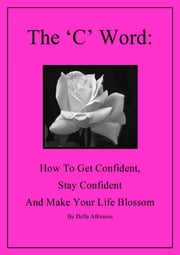 The 'C' Word: How to Get Confident, Stay Confident and Make Your Life Blossom ebook by Della Atkinson