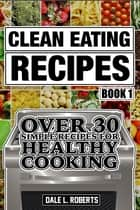 Clean Eating Recipes Book 1: Over 30 Simple Recipes for Healthy Cooking (Clean Food Diet Cookbook) ebook by Dale L. Roberts
