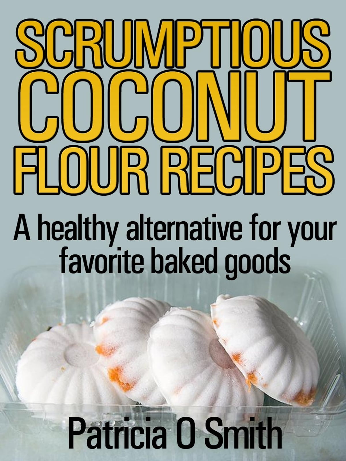 Scrumptious Coconut Flour Recipes eBook by Patricia Smith ...