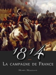 1814 - La Campagne de France ebook by Henry Houssaye