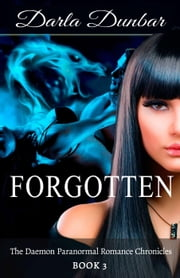 Forgotten: The Daemon Paranormal Romance Chronicles, Book 3 - The Daemon Paranormal Romance Chronicles, #3 ebook by Darla Dunbar