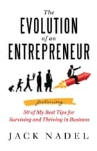 The Evolution of an Entrepreneur - Featuring 50 of My Best Tips for Surviving and Thriving in Business eBook by Jack Nadel