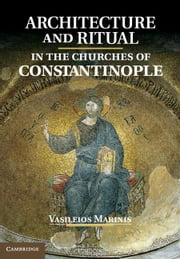 Architecture and Ritual in the Churches of Constantinople ebook by Marinis, Vasileios