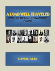 A Road Well Traveled: Profiles Of America's Great Automobile Pioneers ebook by Daniel Alef