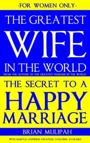The Greatest Wife in the World: The Secret to a Happy Marriage: For Women Only ebook by Brian Mulipah