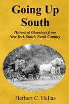 Going Up South: Historical Gleanings from New York State's North Country ebook by Herbert C. Hallas