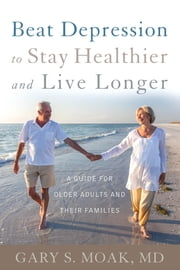 Beat Depression to Stay Healthier and Live Longer - A Guide for Older Adults and Their Families ebook by M. S. D. Moak
