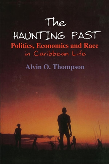 The Haunting Past: Politics, Economics and Race in Caribbean Life - Politics, Economics and Race in Caribbean Life ebook by Alvin O. Thompson