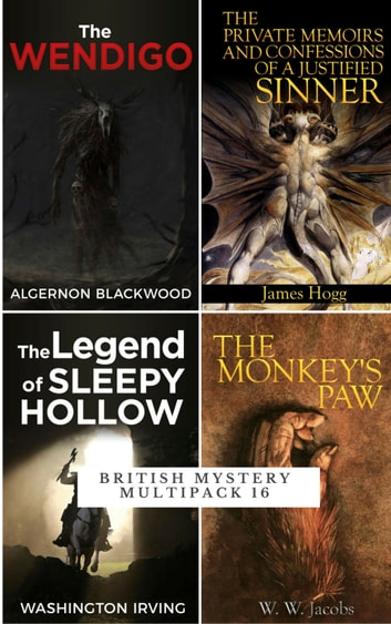 British Mystery Multipack - The Wendigo, Private Memoirs of a Justified Sinner, The Monkey's Paw, Legend of Sleepy Hollow ebook by Algernon Blackwood,James Hogg,Washington Irving,W. W. Jacobs