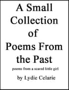 A Small Collection of Poems From the Past - poems from a scared little girl ebook by Lydie Celarie