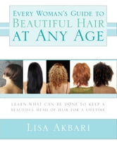 Every Woman's Guide to Beautiful Hair at Any Age - Learn What Can Be Done to Keep a Beautiful Head of Hair for a Lifetime ebook by Lisa Akbari, Ph.D.