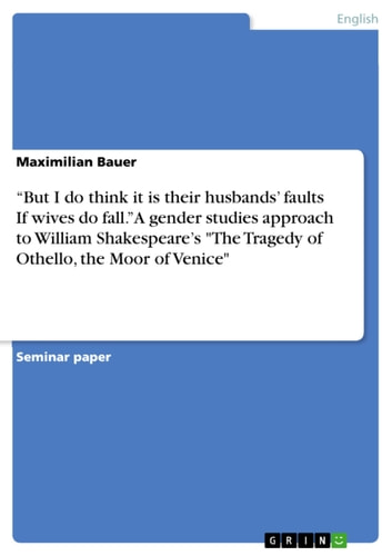 'But I do think it is their husbands' faults If wives do fall.' A gender studies approach to William Shakespeare's 'The Tragedy of Othello, the Moor of Venice' ebook by Maximilian Bauer