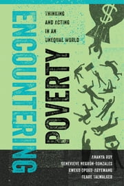 Encountering Poverty - Thinking and Acting in an Unequal World ebook by Ananya Roy,Genevieve Negrón-Gonzales,Kweku Opoku-Agyemang,Clare Talwalker