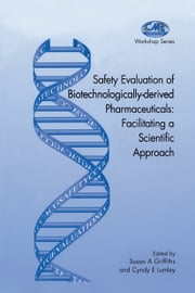 Safety Evaluation of Biotechnologically-derived Pharmaceuticals - Facilitating a Scientific Approach ebook by Susan A. Griffiths, C. Lumley