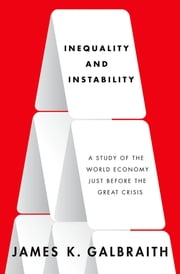 Inequality and Instability - A Study of the World Economy Just Before the Great Crisis ebook by James K. Galbraith