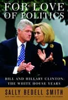For Love of Politics - Bill and Hillary Clinton: The White House Years ekitaplar by Sally Bedell Smith