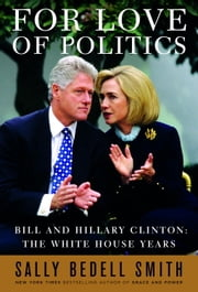 For Love of Politics - Bill and Hillary Clinton: The White House Years ebook by Sally Bedell Smith