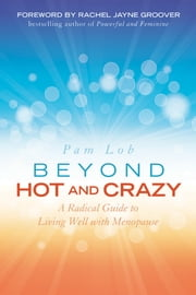 Beyond Hot and Crazy - A Radical Guide to Living Well with Menopause ebook by Pam Lob,Rachel Jayne Groover