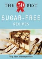 The 50 Best Sugar-Free Recipes - Tasty, fresh, and easy to make! eBook by Adams Media