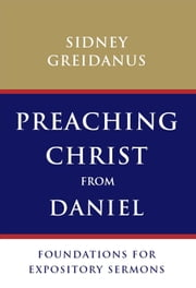 Preaching Christ from Daniel - Foundations for Expository Sermons ebook by Sydney Greidanus