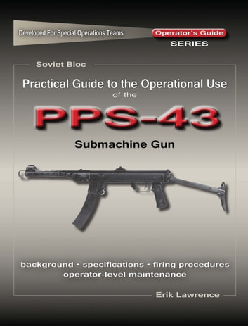 Practical Guide to the Operational Use of the PPS-43 Submachine Gun ebook by Erik Lawrence