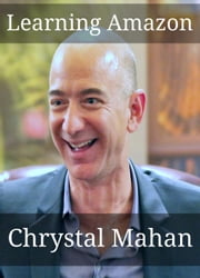 Learning Amazon: Everything You Wanted to Know About Jeff Bezos and Amazon in One Simple Study Guide ebook by Chrystal Mahan