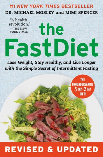 The FastDiet - Revised & Updated - Lose Weight, Stay Healthy, and Live Longer with the Simple Secret of Intermittent Fasting ebook by Dr Michael Mosley,Mimi Spencer
