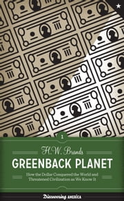 Greenback Planet - How the Dollar Conquered the World and Threatened Civilization as We Know It ebook by H. W. Brands