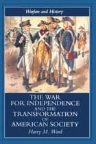 The War for Independence and the Transformation of American Society - War and Society in the United States, 1775-83 ebook by Harry M. Ward