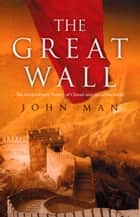 The Great Wall ebook by John Man