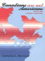 Canadians Are Not Americans - Myths and Literary Traditions ebook by Katherine Morrison