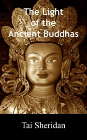 The Light of the Ancient Buddhas: Ballads of Emptiness and Awakening ebook by Tai Sheridan, Ph.D.