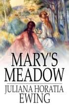 Mary's Meadow - And Other Tales of Fields and Flowers ebook by Juliana Horatia Ewing