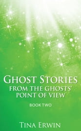 Ghost Stories from the Ghosts' Point of View Book Two ebook by Tina Erwin