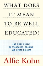 What Does It Mean to Be Well Educated? - And More Essays on Standards, Grading, and Other Follies ebook by Alfie Kohn