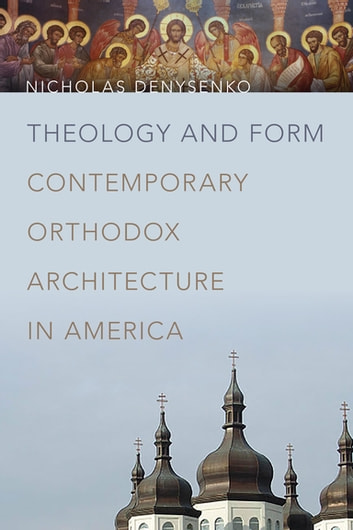 Theology and Form - Contemporary Orthodox Architecture in America ebook by Nicholas Denysenko