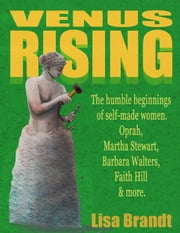Venus Rising: The humble beginnings of self-made women. Oprah, Martha Stewart, Barbara Walters, Faith Hill & more. ebook by Lisa Brandt