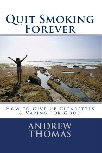 Quit Smoking Forever - How to Give Up Cigarettes & Vaping for Good ebook by Andrew Thomas