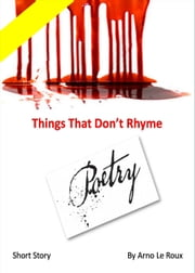 Things That Don't Rhyme: A Short Strory ebook by Arno Le Roux