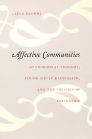 Affective Communities - Anticolonial Thought, Fin-de-Siècle Radicalism, and the Politics of Friendship ebook by Leela Gandhi,Julia Adams,George Steinmetz