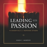 Leading with Passion - 10 Essentials for Inspiring Others ebook by John J. Murphy